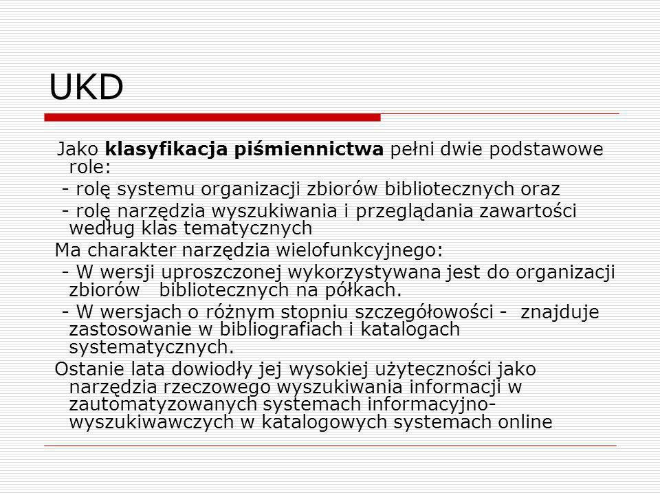 UKD Jako klasyfikacja piśmiennictwa pełni dwie podstawowe role: - rolę systemu organizacji zbiorów bibliotecznych oraz - rolę narzędzia wyszukiwania i