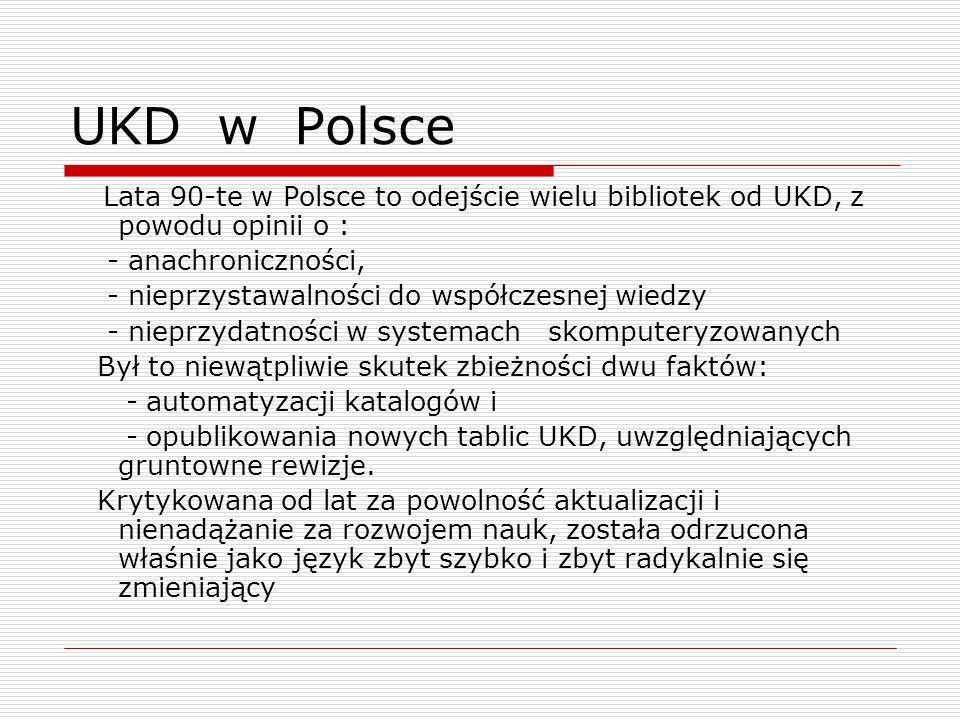 UKD w Polsce Lata 90-te w Polsce to odejście wielu bibliotek od UKD, z powodu opinii o : - anachroniczności, - nieprzystawalności do współczesnej wied