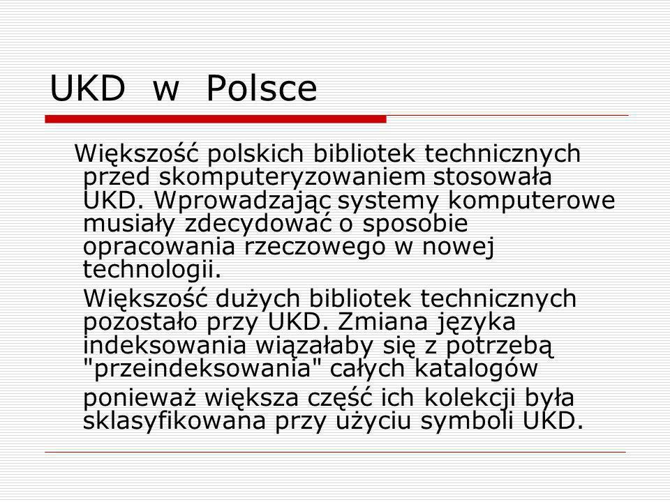 UKD w Polsce Większość polskich bibliotek technicznych przed skomputeryzowaniem stosowała UKD. Wprowadzając systemy komputerowe musiały zdecydować o s