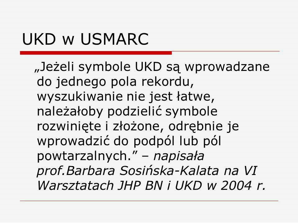 UKD w USMARC Jeżeli symbole UKD są wprowadzane do jednego pola rekordu, wyszukiwanie nie jest łatwe, należałoby podzielić symbole rozwinięte i złożone