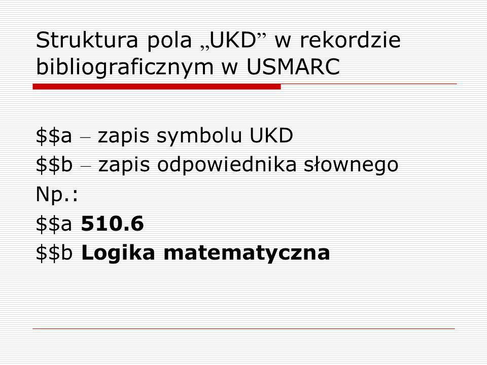 Struktura pola UKD w rekordzie bibliograficznym w USMARC $$a – zapis symbolu UKD $$b – zapis odpowiednika słownego Np.: $$a 510.6 $$b Logika matematyc