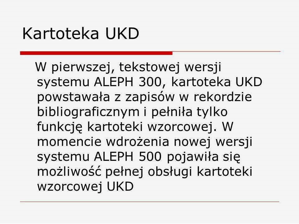 Kartoteka UKD W pierwszej, tekstowej wersji systemu ALEPH 300, kartoteka UKD powstawała z zapisów w rekordzie bibliograficznym i pełniła tylko funkcję