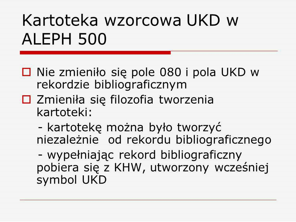 Kartoteka wzorcowa UKD w ALEPH 500 Nie zmieniło się pole 080 i pola UKD w rekordzie bibliograficznym Zmieniła się filozofia tworzenia kartoteki: - kar
