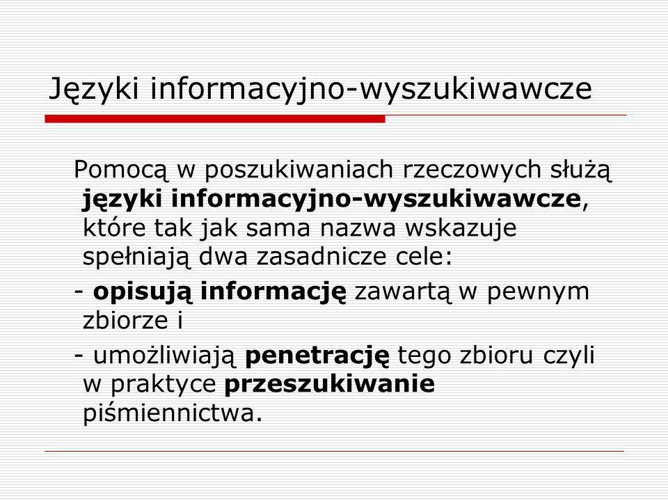 Język informacyjno-wyszukiwawczy Sztuczny, czyli celowo przez kogoś zbudowany system językowy, składający się z określonego zbioru znaków i reguł posługiwania się nimi, specjalizujący się w opisywaniu cech treściowych i formalnych dokumentów oraz umożliwianiu wyszukiwania dokumentów o określonych cechach na podstawie uprzednio przygotowanych charakterystyk Sosińska-Kalata Barbara: Podręcznik UKD dla bibliotekarzy i pracowników informacji.