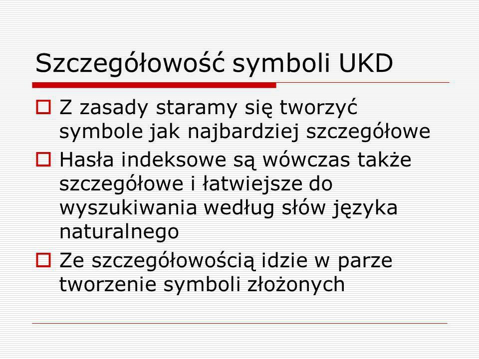 Szczegółowość symboli UKD Z zasady staramy się tworzyć symbole jak najbardziej szczegółowe Hasła indeksowe są wówczas także szczegółowe i łatwiejsze d