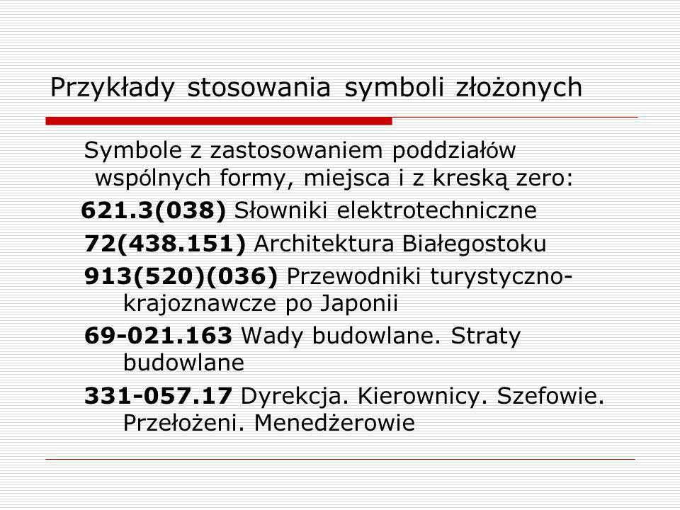 Przykłady stosowania symboli złożonych Symbole z zastosowaniem poddział ó w wsp ó lnych formy, miejsca i z kreską zero: 621.3(038) Słowniki elektrotec