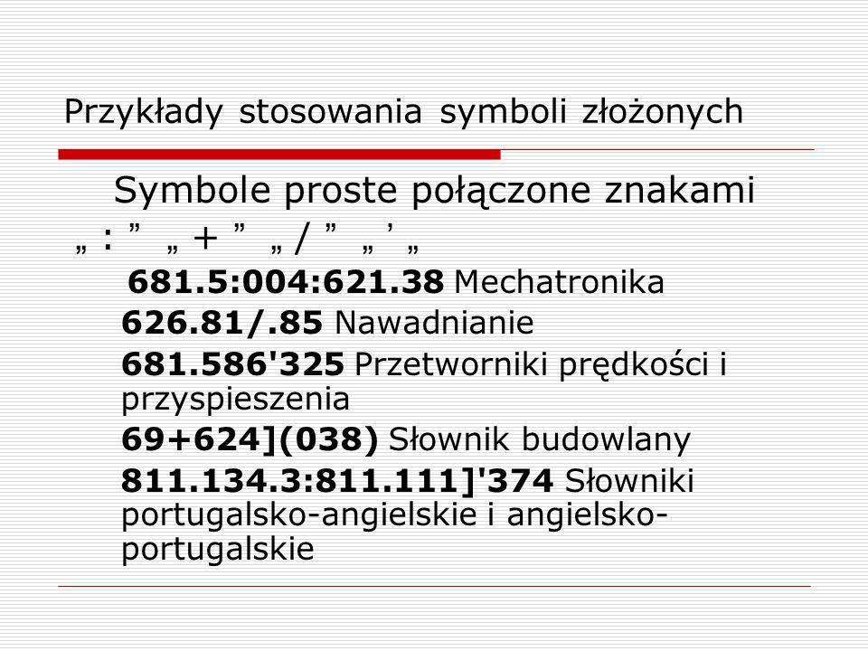 Przykłady stosowania symboli złożonych Symbole proste połączone znakami : + / 681.5:004:621.38 Mechatronika 626.81/.85 Nawadnianie 681.586'325 Przetwo