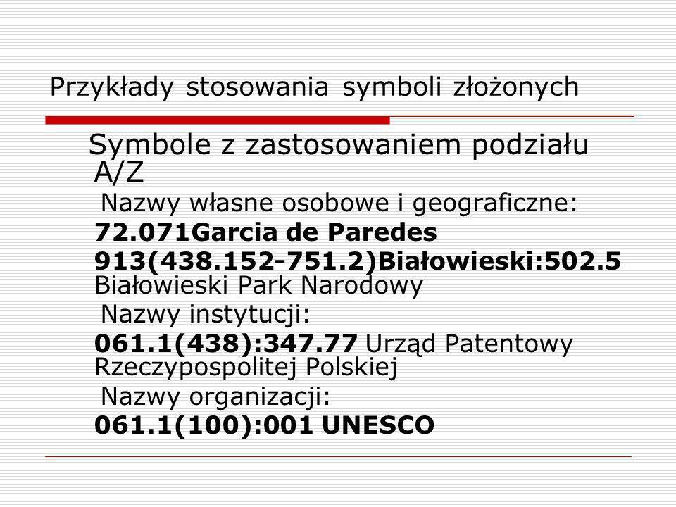 Przykłady stosowania symboli złożonych Symbole z zastosowaniem podziału A/Z Nazwy własne osobowe i geograficzne: 72.071Garcia de Paredes 913(438.152-7