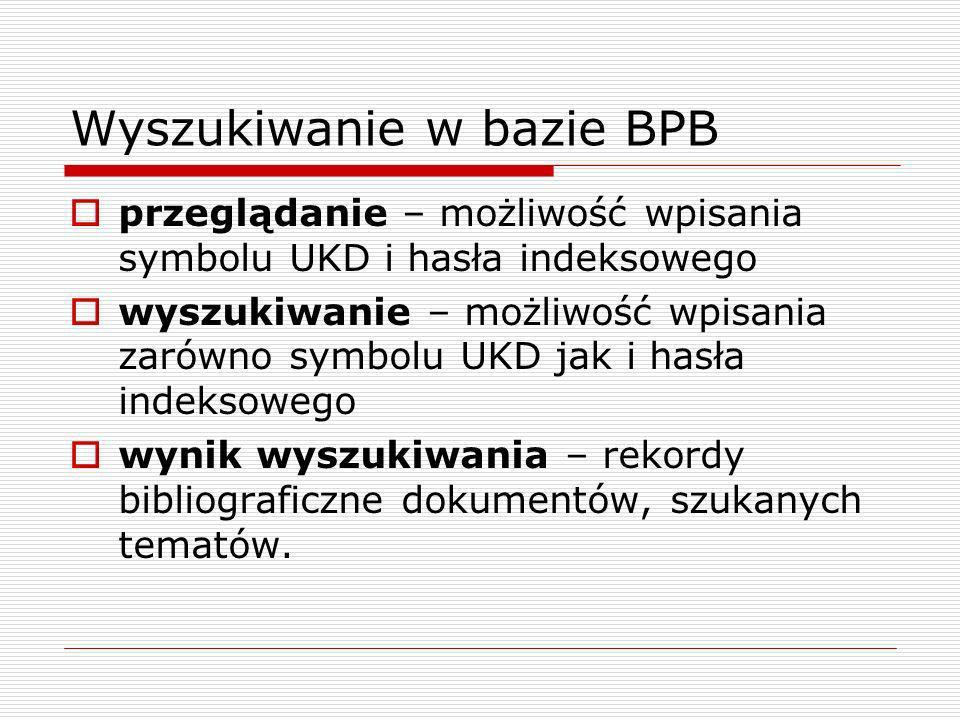 Wyszukiwanie w bazie BPB przeglądanie – możliwość wpisania symbolu UKD i hasła indeksowego wyszukiwanie – możliwość wpisania zarówno symbolu UKD jak i