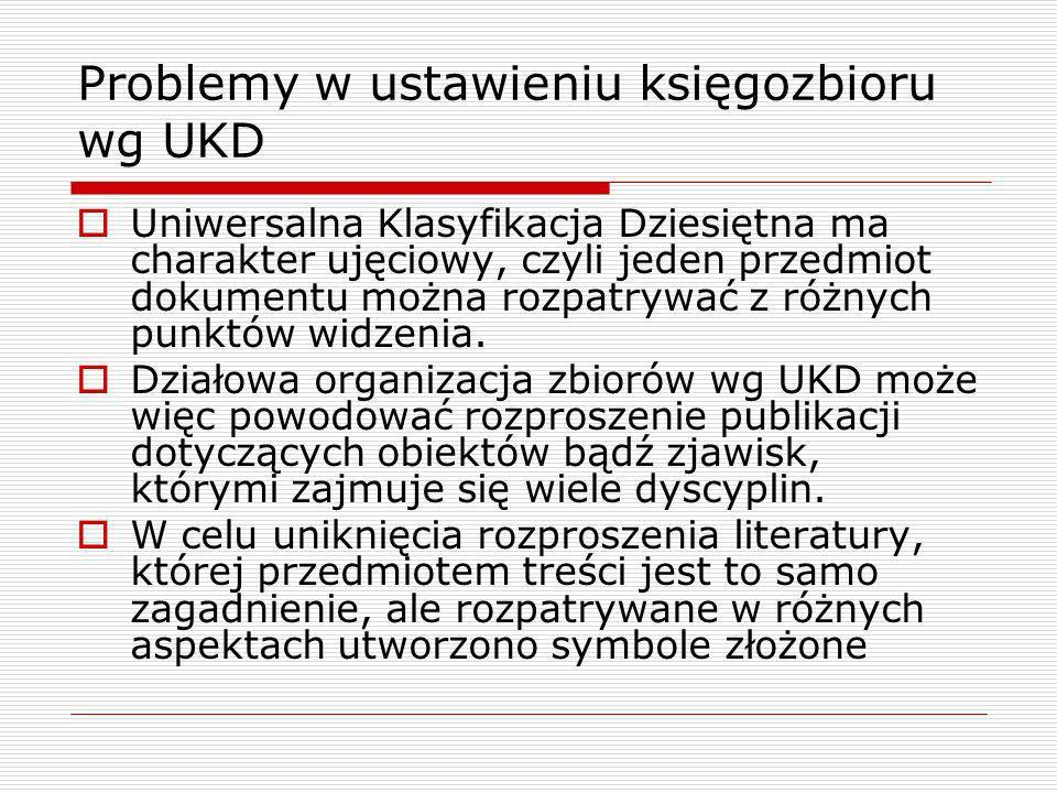 Problemy w ustawieniu księgozbioru wg UKD Uniwersalna Klasyfikacja Dziesiętna ma charakter ujęciowy, czyli jeden przedmiot dokumentu można rozpatrywać