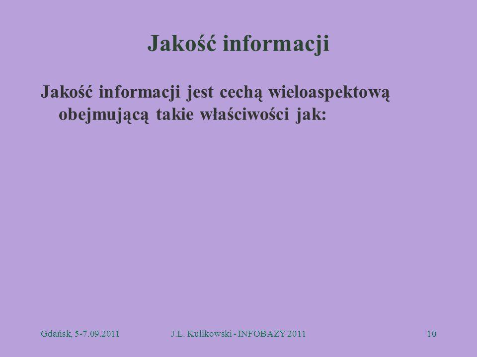 Jakość informacji Jakość informacji jest cechą wieloaspektową obejmującą takie właściwości jak: Gdańsk, 5-7.09.2011J.L. Kulikowski - INFOBAZY 201110
