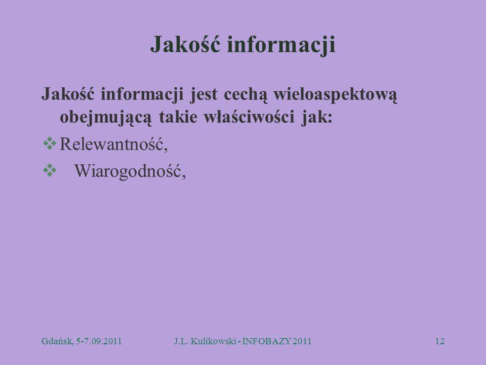 Jakość informacji Jakość informacji jest cechą wieloaspektową obejmującą takie właściwości jak: Relewantność, Wiarogodność, Gdańsk, 5-7.09.2011J.L. Ku
