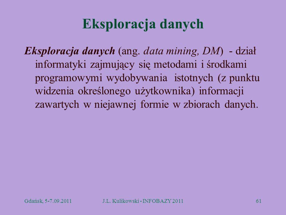 Eksploracja danych Eksploracja danych (ang. data mining, DM) - dział informatyki zajmujący się metodami i środkami programowymi wydobywania istotnych