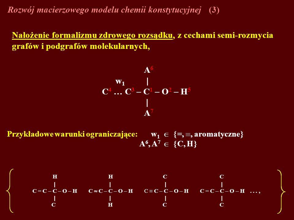 Rozwój macierzowego modelu chemii konstytucyjnej(3) Nałożenie formalizmu zdrowego rozsądku, z cechami semi-rozmycia grafów i podgrafów molekularnych, A 6 w 1 C 4 … C 3 – C 1 – O 2 – H 5 A 7 Przykładowe warunki ograniczające: w 1 =,, aromatyczne A 6, A 7 C, H H H C C C = C – C – O – H C C – C – O – H C C – C – O – H C = C – C – O – H..., C H C C