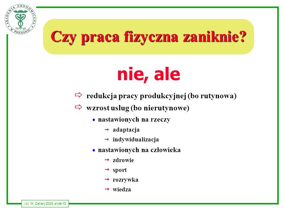(c) W. Cellary 2003, slide 10 Czy praca fizyczna zaniknie? nie ð redukcja pracy produkcyjnej (bo rutynowa) ð wzrost usług (bo nierutynowe) nastawionyc