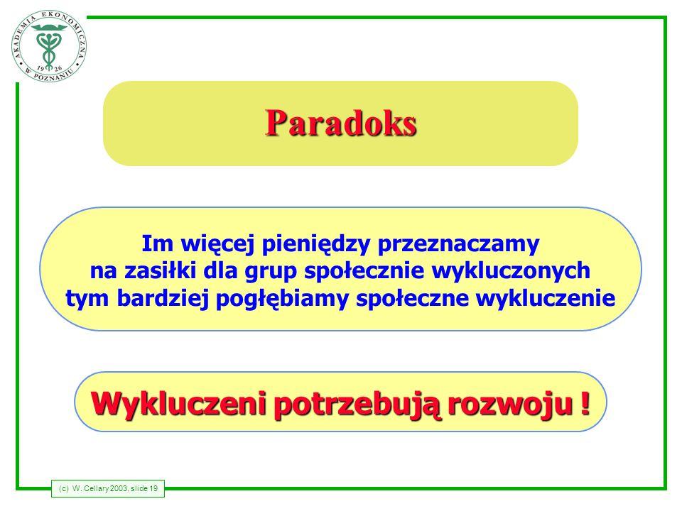 (c) W. Cellary 2003, slide 19 Paradoks Im więcej pieniędzy przeznaczamy na zasiłki dla grup społecznie wykluczonych tym bardziej pogłębiamy społeczne