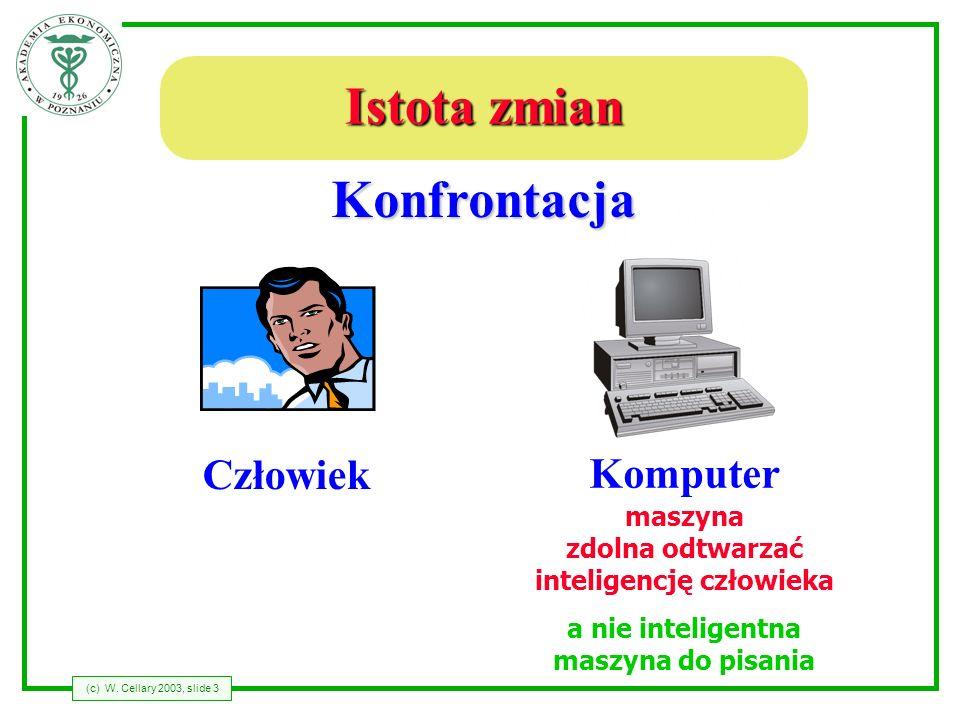 (c) W. Cellary 2003, slide 3 Istota zmian Człowiek Komputer Konfrontacja maszyna zdolna odtwarzać inteligencję człowieka a nie inteligentna maszyna do