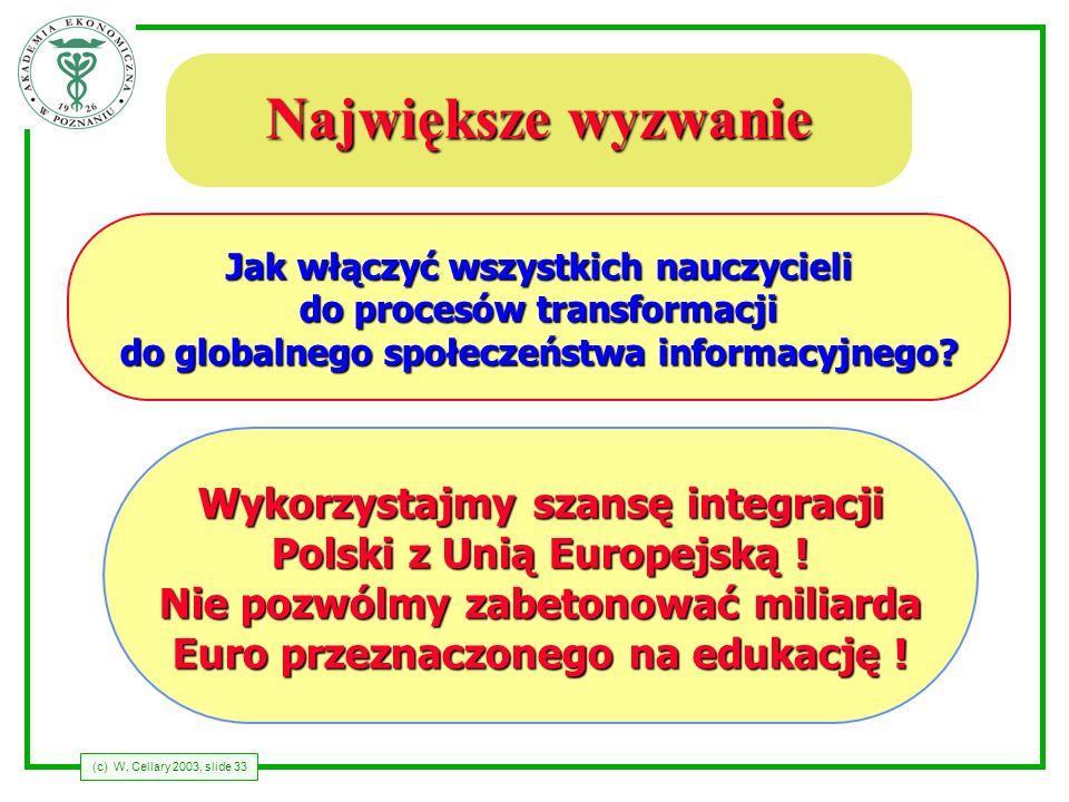 (c) W. Cellary 2003, slide 33 Największe wyzwanie Jak włączyć wszystkich nauczycieli do procesów transformacji do globalnego społeczeństwa informacyjn