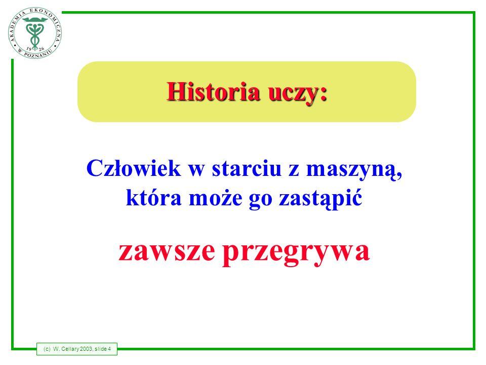 (c) W. Cellary 2003, slide 4 Człowiek w starciu z maszyną, która może go zastąpić zawsze przegrywa Historia uczy: