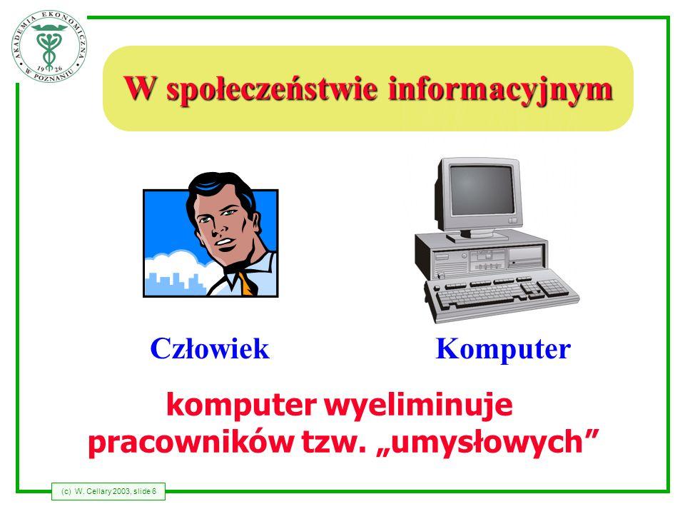 (c) W. Cellary 2003, slide 6 W społeczeństwie informacyjnym CzłowiekKomputer komputer wyeliminuje pracowników tzw. umysłowych