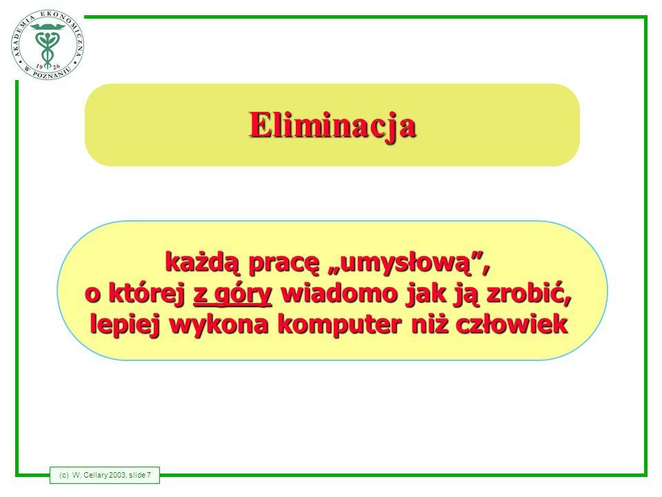 (c) W. Cellary 2003, slide 7 Eliminacja każdą pracę umysłową, o której z góry wiadomo jak ją zrobić, lepiej wykona komputer niż człowiek