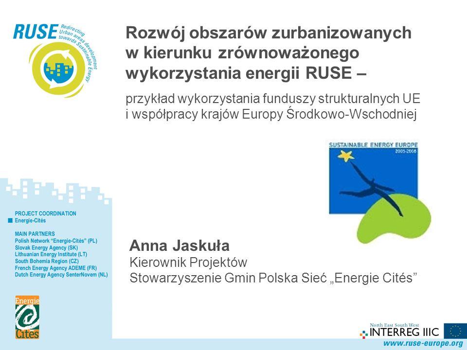 Polska Sieć Rozwój obszarów zurbanizowanych w kierunku zrównoważonego wykorzystania energii RUSE – przykład wykorzystania funduszy strukturalnych UE i współpracy krajów Europy Środkowo-Wschodniej Anna Jaskuła Kierownik Projektów Stowarzyszenie Gmin Polska Sieć Energie Cités