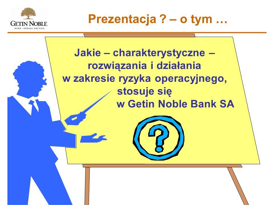 Prezentacja ? – o tym … Jakie – charakterystyczne – rozwiązania i działania w zakresie ryzyka operacyjnego, stosuje się w Getin Noble Bank SA