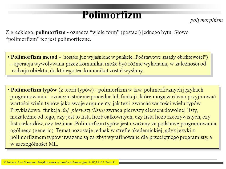 K.Subieta, Ewa Stemposz. Projektowanie systemów informacyjnych, Wykład 2, Folia 31 Polimorfizm Z greckiego, polimorfizm - oznacza wiele form (postaci)
