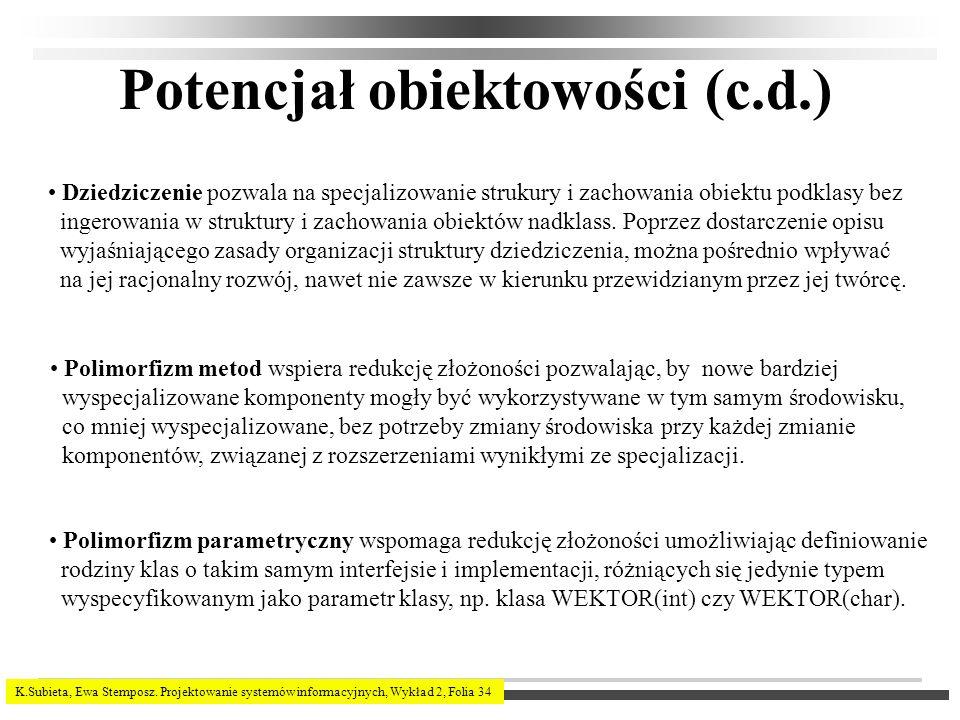 K.Subieta, Ewa Stemposz. Projektowanie systemów informacyjnych, Wykład 2, Folia 34 Potencjał obiektowości (c.d.) Dziedziczenie pozwala na specjalizowa