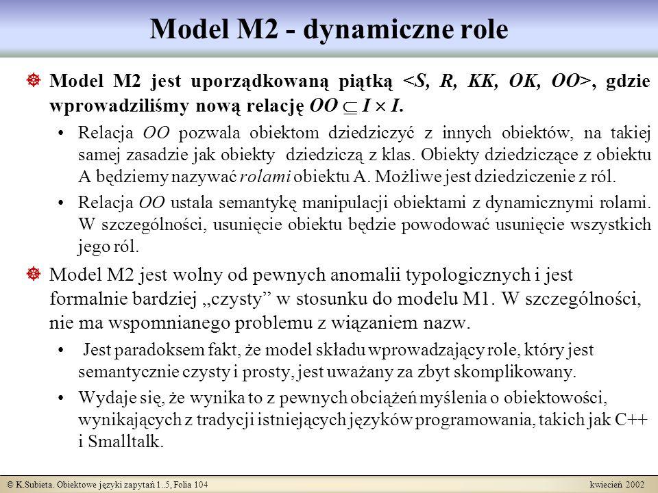 © K.Subieta. Obiektowe języki zapytań 1..5, Folia 104 kwiecień 2002 Model M2 - dynamiczne role Model M2 jest uporządkowaną piątką, gdzie wprowadziliśm