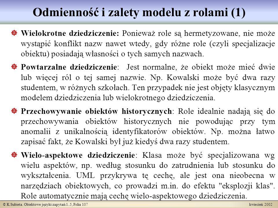 © K.Subieta. Obiektowe języki zapytań 1..5, Folia 107 kwiecień 2002 Odmienność i zalety modelu z rolami (1) Wielokrotne dziedziczenie: Ponieważ role s