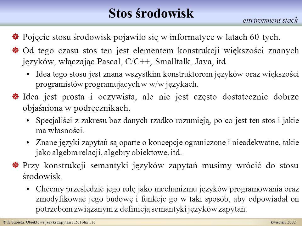 © K.Subieta. Obiektowe języki zapytań 1..5, Folia 116 kwiecień 2002 Stos środowisk Pojęcie stosu środowisk pojawiło się w informatyce w latach 60-tych