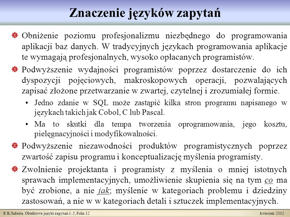 © K.Subieta. Obiektowe języki zapytań 1..5, Folia 12 kwiecień 2002 Znaczenie języków zapytań Obniżenie poziomu profesjonalizmu niezbędnego do programo