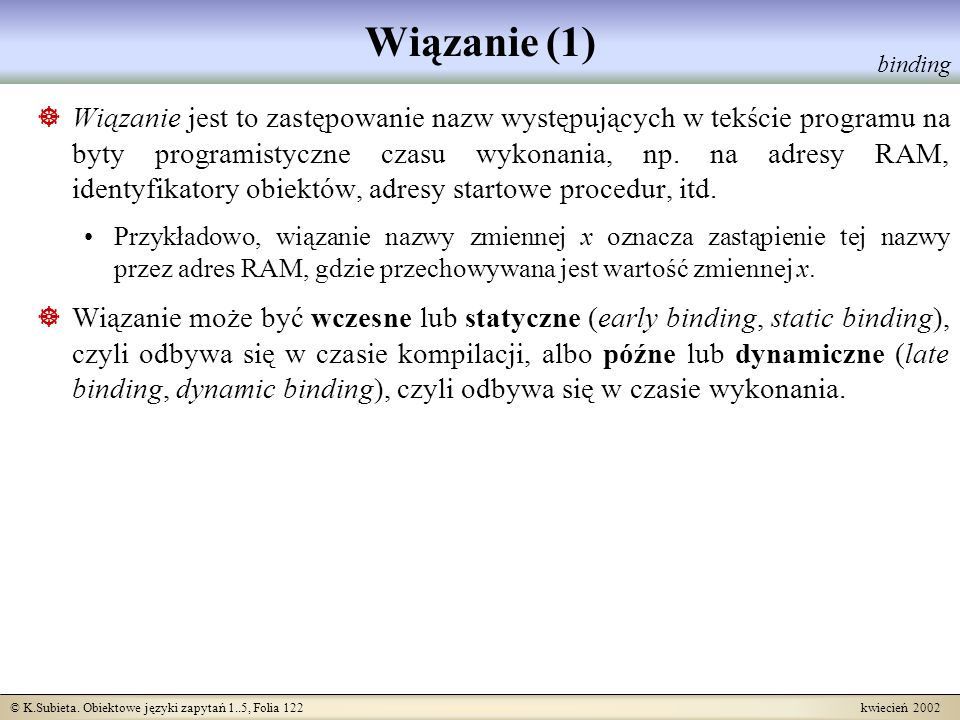© K.Subieta. Obiektowe języki zapytań 1..5, Folia 122 kwiecień 2002 Wiązanie (1) Wiązanie jest to zastępowanie nazw występujących w tekście programu n