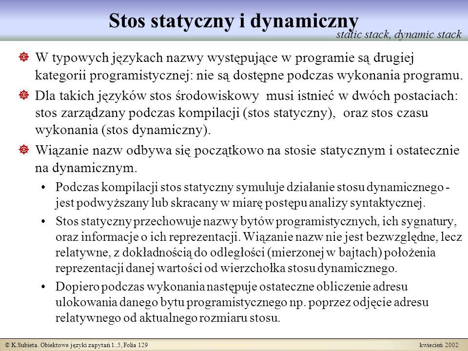 © K.Subieta. Obiektowe języki zapytań 1..5, Folia 129 kwiecień 2002 Stos statyczny i dynamiczny W typowych językach nazwy występujące w programie są d