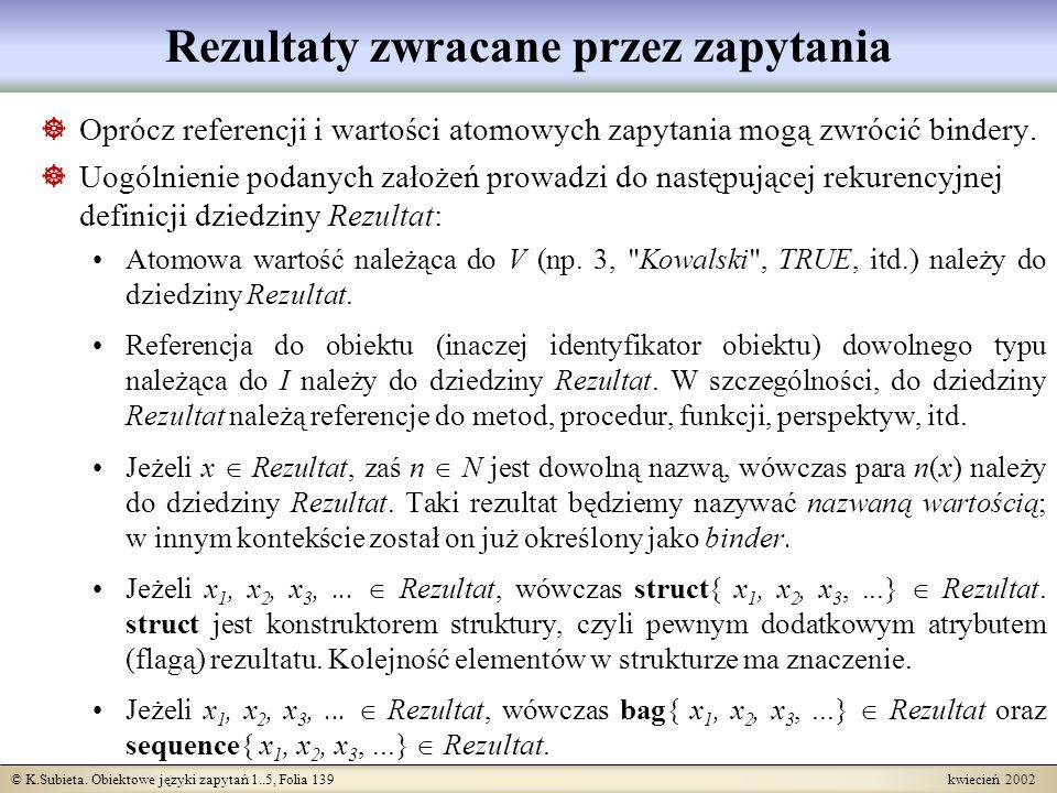 © K.Subieta. Obiektowe języki zapytań 1..5, Folia 139 kwiecień 2002 Rezultaty zwracane przez zapytania Oprócz referencji i wartości atomowych zapytani
