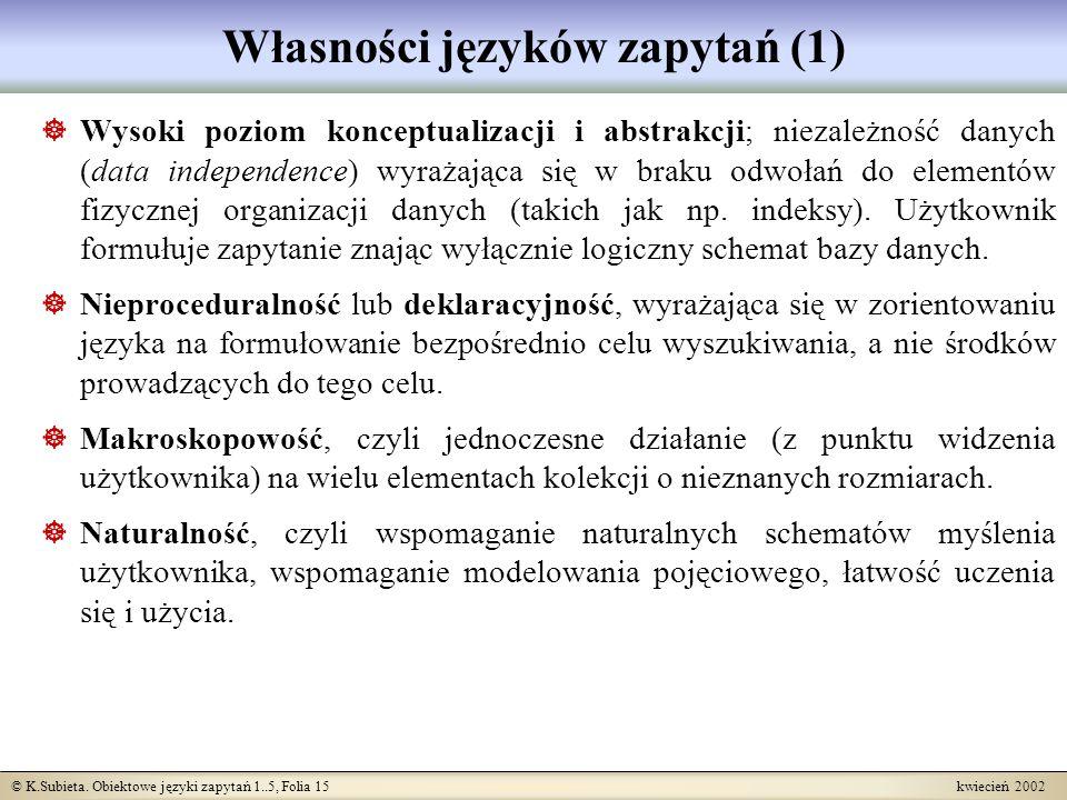 © K.Subieta. Obiektowe języki zapytań 1..5, Folia 15 kwiecień 2002 Własności języków zapytań (1) Wysoki poziom konceptualizacji i abstrakcji; niezależ