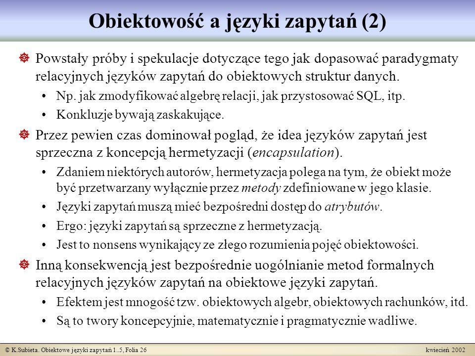 © K.Subieta. Obiektowe języki zapytań 1..5, Folia 26 kwiecień 2002 Obiektowość a języki zapytań (2) Powstały próby i spekulacje dotyczące tego jak dop