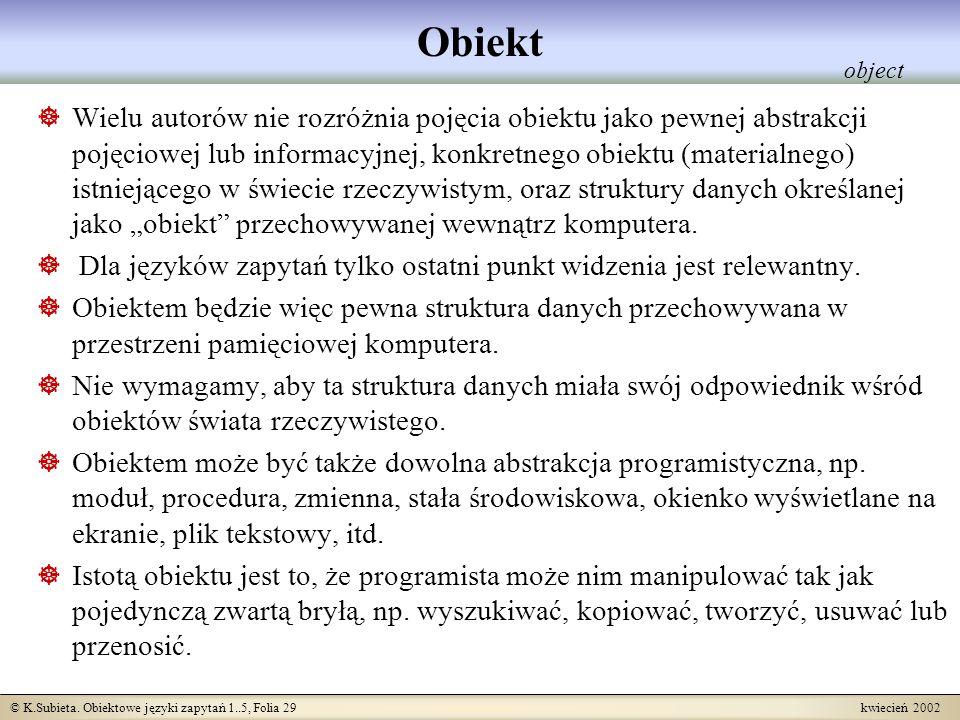 © K.Subieta. Obiektowe języki zapytań 1..5, Folia 29 kwiecień 2002 Obiekt Wielu autorów nie rozróżnia pojęcia obiektu jako pewnej abstrakcji pojęciowe