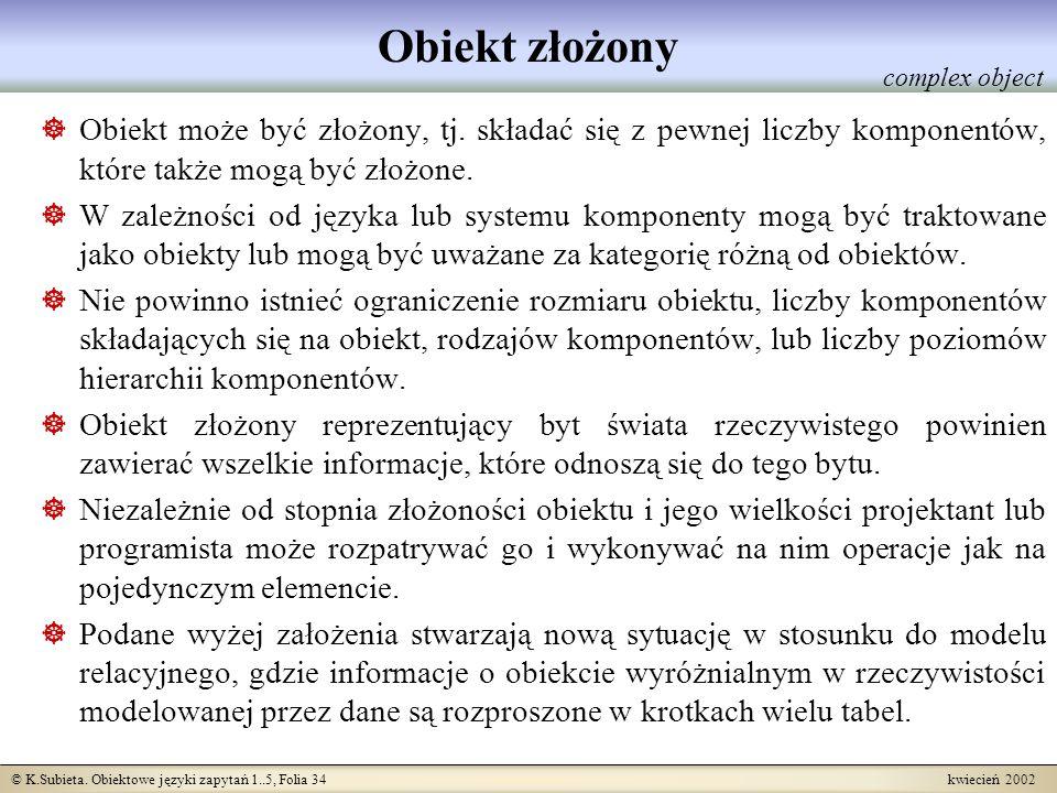 © K.Subieta. Obiektowe języki zapytań 1..5, Folia 34 kwiecień 2002 Obiekt złożony Obiekt może być złożony, tj. składać się z pewnej liczby komponentów