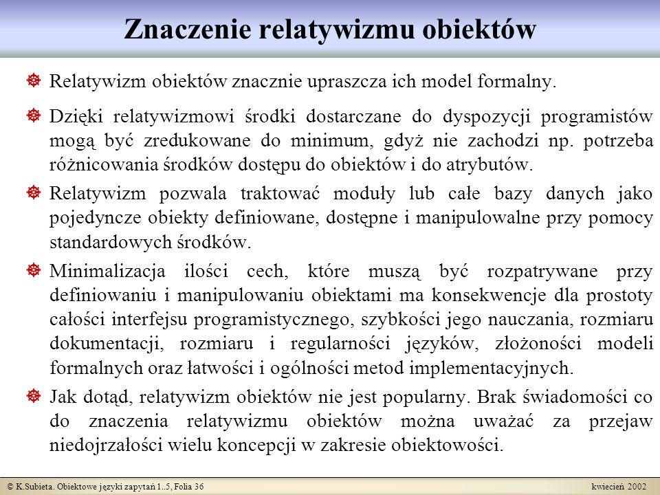© K.Subieta. Obiektowe języki zapytań 1..5, Folia 36 kwiecień 2002 Znaczenie relatywizmu obiektów Relatywizm obiektów znacznie upraszcza ich model for