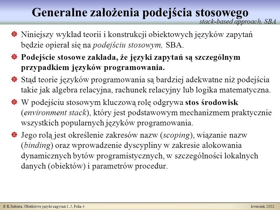 © K.Subieta. Obiektowe języki zapytań 1..5, Folia 4 kwiecień 2002 Generalne założenia podejścia stosowego Niniejszy wykład teorii i konstrukcji obiekt