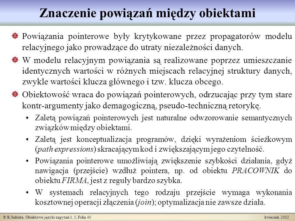 © K.Subieta. Obiektowe języki zapytań 1..5, Folia 40 kwiecień 2002 Znaczenie powiązań między obiektami Powiązania pointerowe były krytykowane przez pr