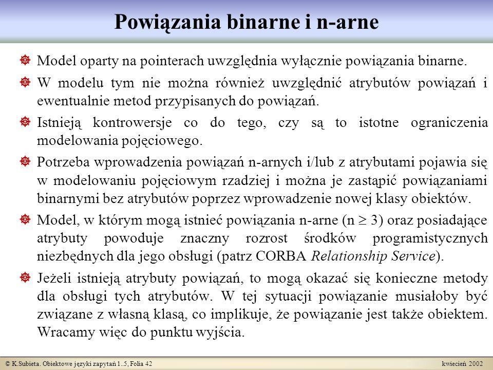 © K.Subieta. Obiektowe języki zapytań 1..5, Folia 42 kwiecień 2002 Powiązania binarne i n-arne Model oparty na pointerach uwzględnia wyłącznie powiąza