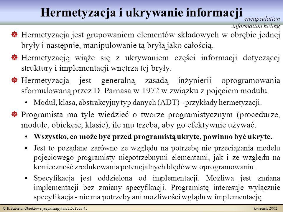 © K.Subieta. Obiektowe języki zapytań 1..5, Folia 45 kwiecień 2002 Hermetyzacja i ukrywanie informacji Hermetyzacja jest grupowaniem elementów składow