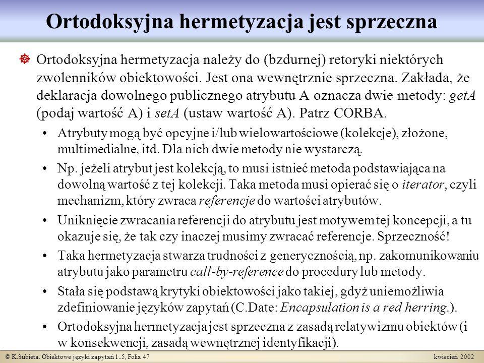 © K.Subieta. Obiektowe języki zapytań 1..5, Folia 47 kwiecień 2002 Ortodoksyjna hermetyzacja jest sprzeczna Ortodoksyjna hermetyzacja należy do (bzdur