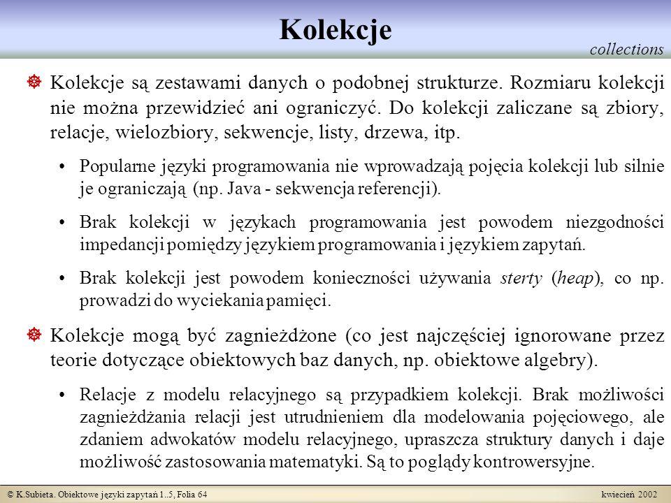 © K.Subieta. Obiektowe języki zapytań 1..5, Folia 64 kwiecień 2002 Kolekcje Kolekcje są zestawami danych o podobnej strukturze. Rozmiaru kolekcji nie
