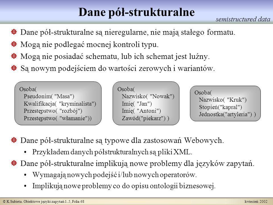 © K.Subieta. Obiektowe języki zapytań 1..5, Folia 68 kwiecień 2002 Dane pół-strukturalne Dane pół-strukturalne są nieregularne, nie mają stałego forma
