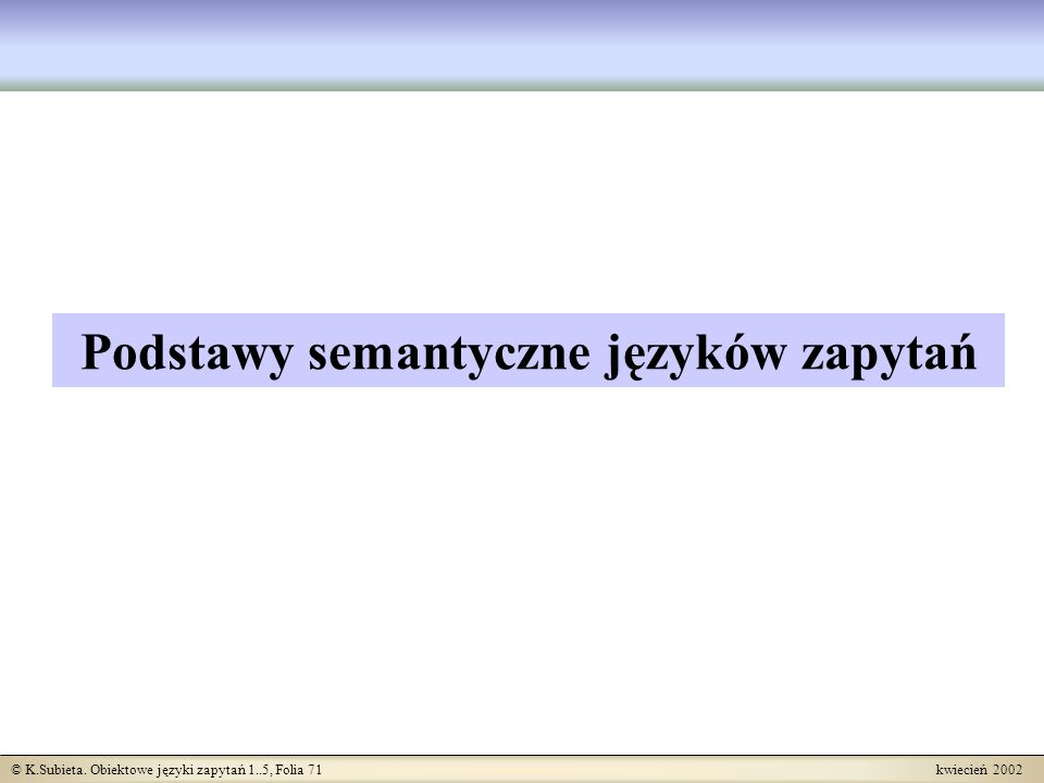 © K.Subieta. Obiektowe języki zapytań 1..5, Folia 71 kwiecień 2002 Podstawy semantyczne języków zapytań