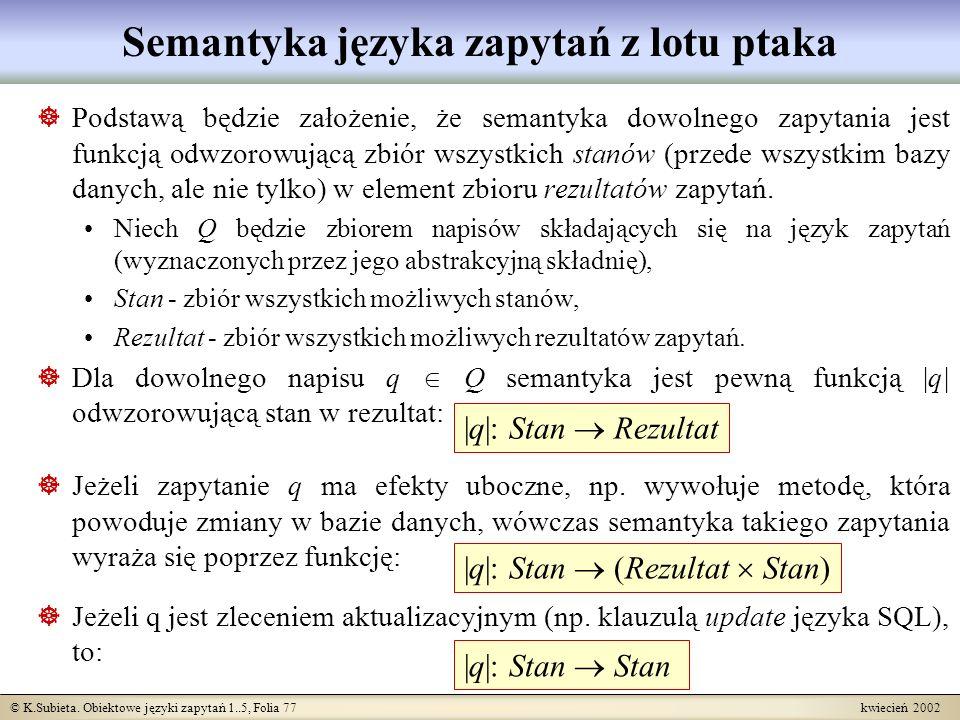 © K.Subieta. Obiektowe języki zapytań 1..5, Folia 77 kwiecień 2002 Semantyka języka zapytań z lotu ptaka Podstawą będzie założenie, że semantyka dowol